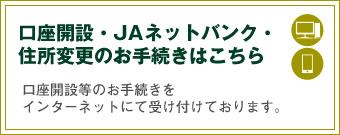 口座開設・JAネットバンク・住所変更のお手続きはこちら 口座開設などのお手続きをインターネットにて受け付けております。